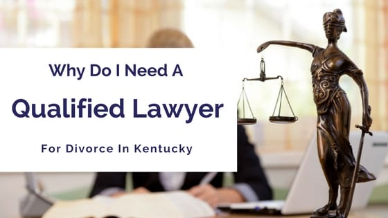 Divorce In Kentucky >> Why Do I Need A Qualified Lawyer For Divorce In Kentucky